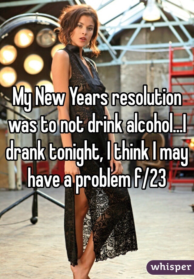 My New Years resolution was to not drink alcohol...I drank tonight, I think I may have a problem f/23