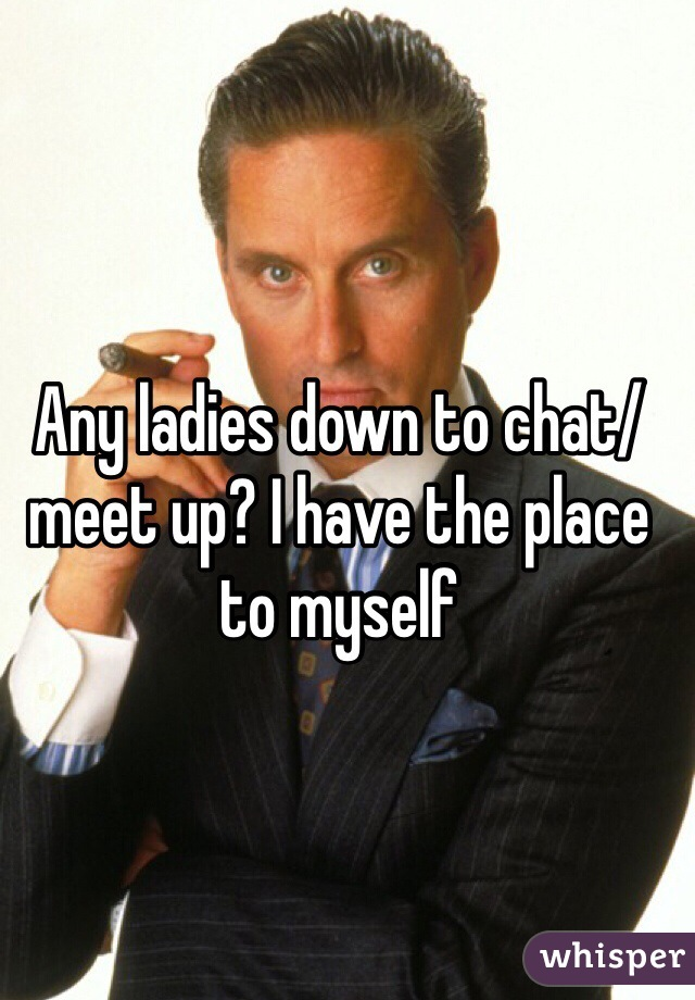 Any ladies down to chat/meet up? I have the place to myself