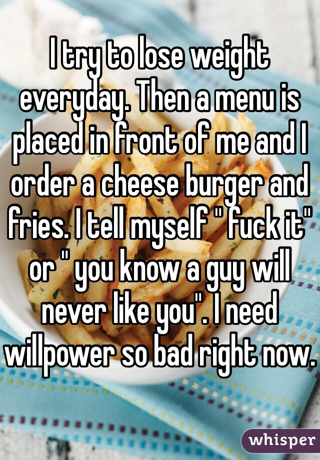 """I try to lose weight everyday. Then a menu is placed in front of me and I order a cheese burger and fries. I tell myself """" fuck it"""" or """" you know a guy will never like you"""". I need willpower so bad right now."""