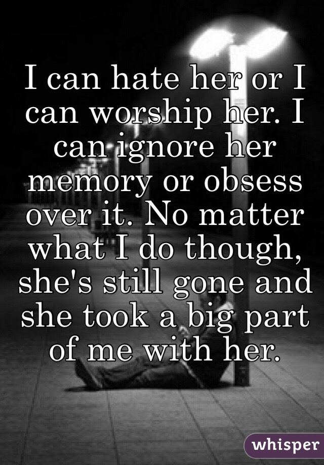 I can hate her or I can worship her. I can ignore her memory or obsess over it. No matter what I do though, she's still gone and she took a big part of me with her.