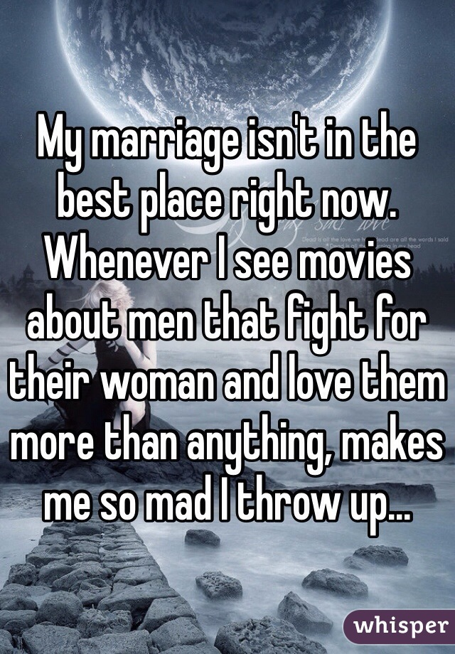 My marriage isn't in the best place right now. Whenever I see movies about men that fight for their woman and love them more than anything, makes me so mad I throw up...