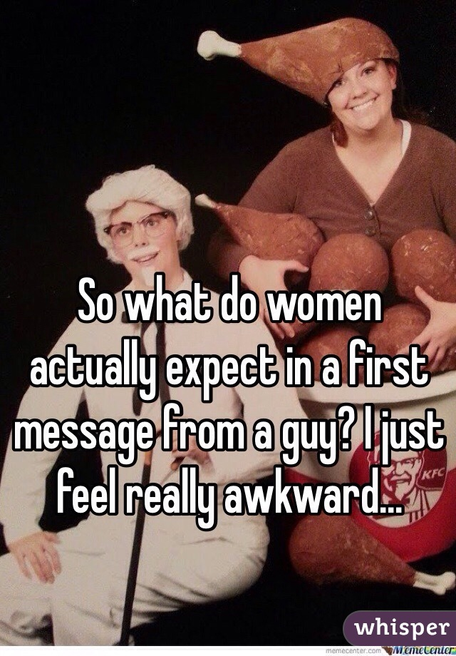 So what do women actually expect in a first message from a guy? I just feel really awkward...