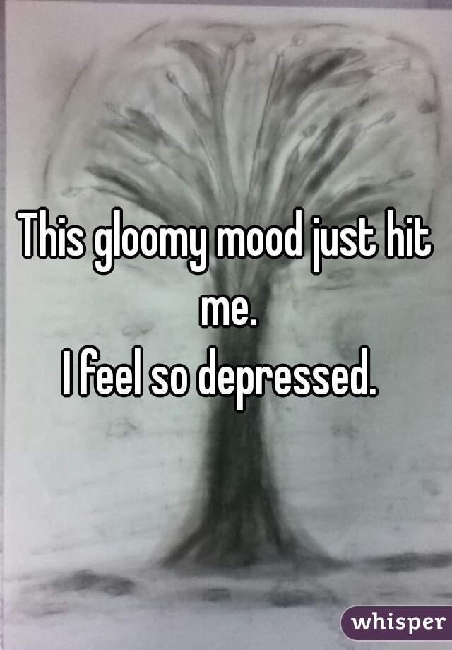 This gloomy mood just hit me. I feel so depressed.
