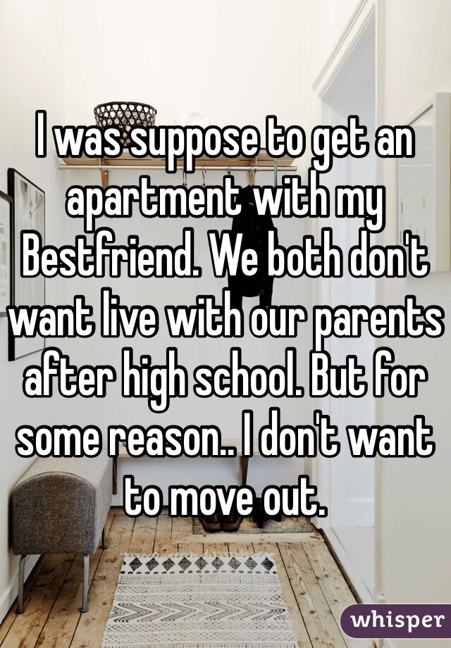 I was suppose to get an apartment with my Bestfriend. We both don't want live with our parents after high school. But for some reason.. I don't want to move out.