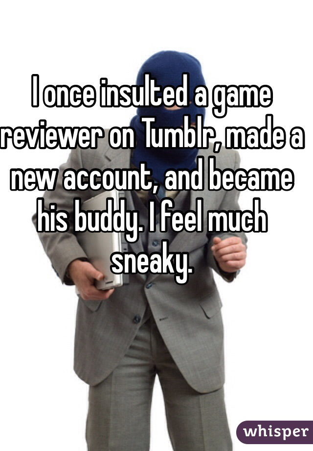 I once insulted a game reviewer on Tumblr, made a new account, and became his buddy. I feel much sneaky.