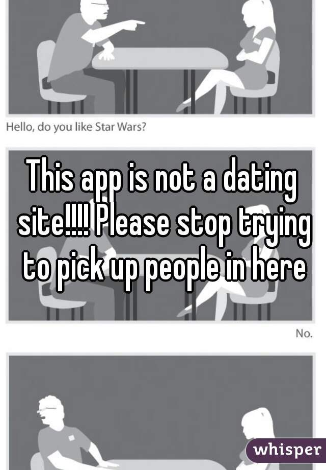 This app is not a dating site!!!! Please stop trying to pick up people in here
