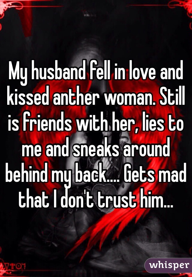 My husband fell in love and kissed anther woman. Still is friends with her, lies to me and sneaks around behind my back.... Gets mad that I don't trust him...