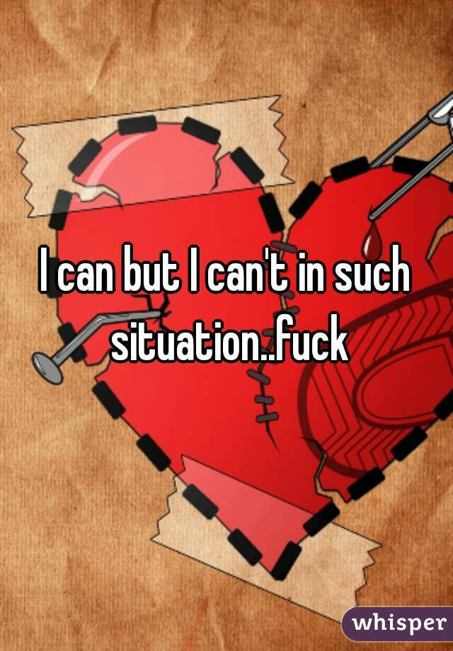 I can but I can't in such situation..fuck