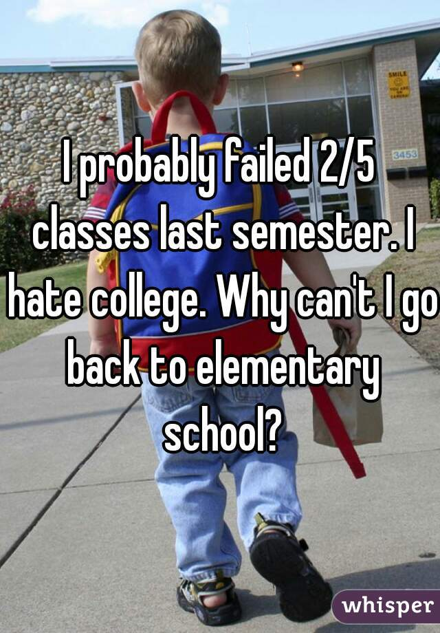 I probably failed 2/5 classes last semester. I hate college. Why can't I go back to elementary school?
