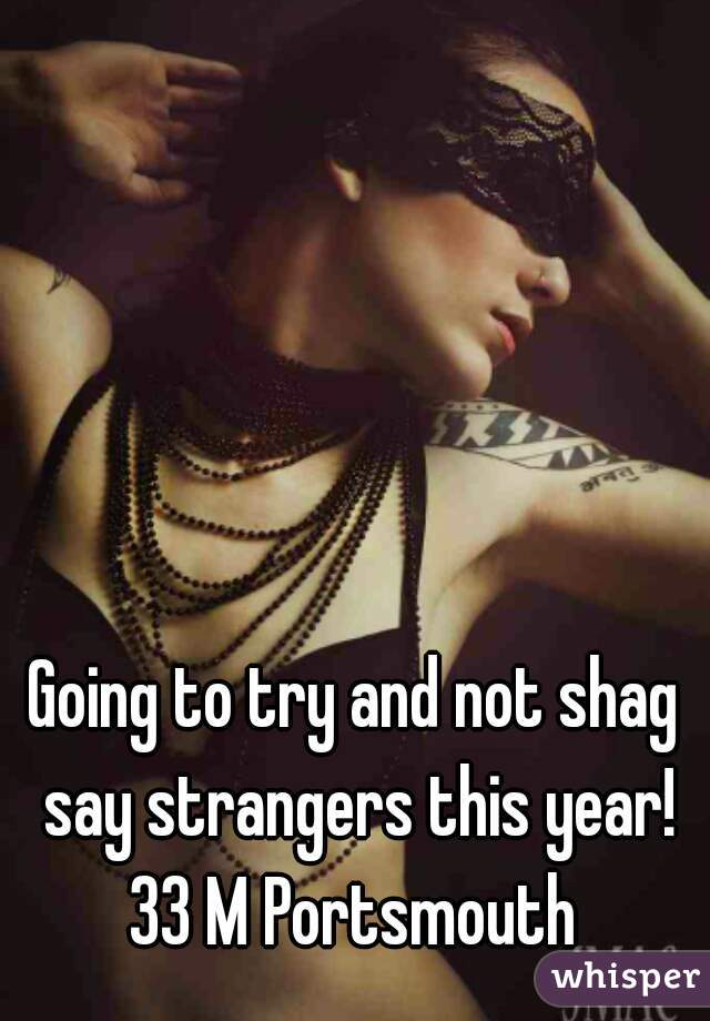 Going to try and not shag say strangers this year! 33 M Portsmouth
