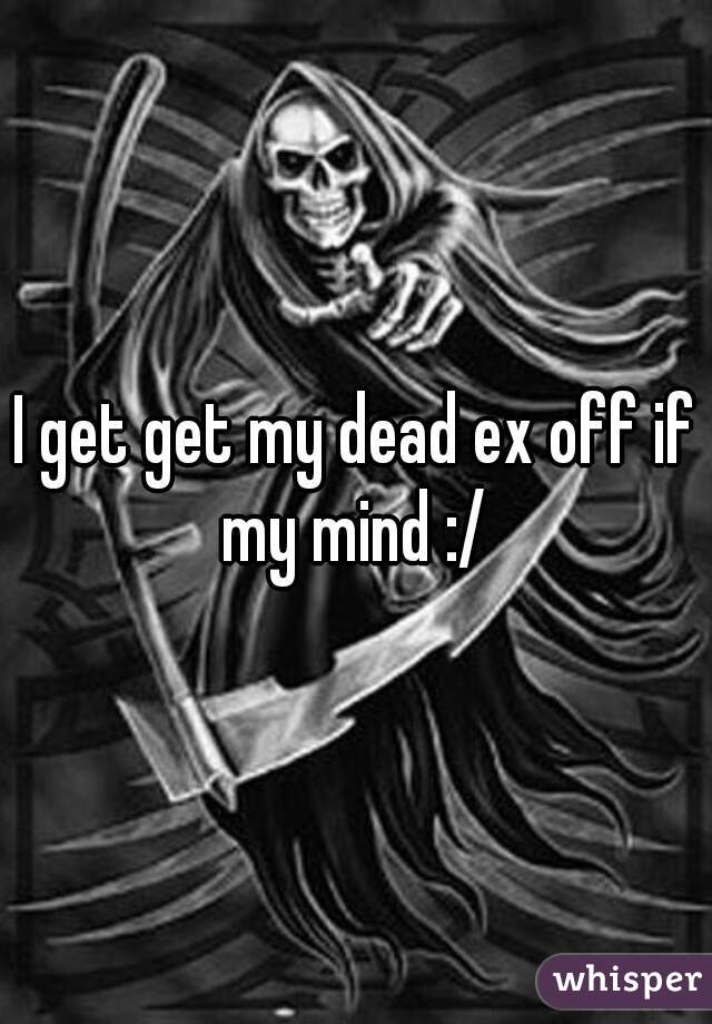 I get get my dead ex off if my mind :/