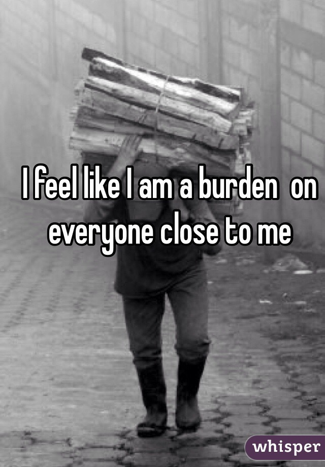 I feel like I am a burden  on everyone close to me