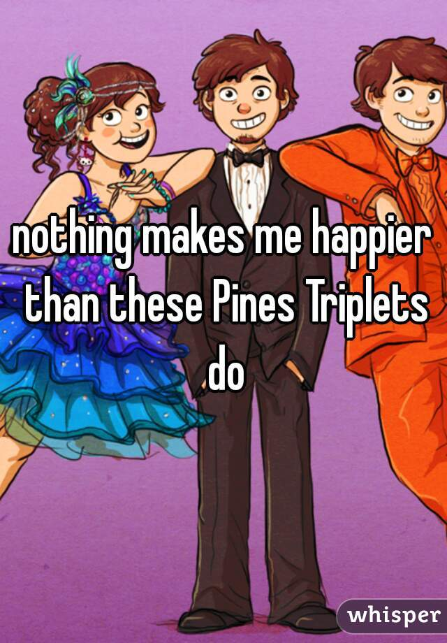 nothing makes me happier than these Pines Triplets do