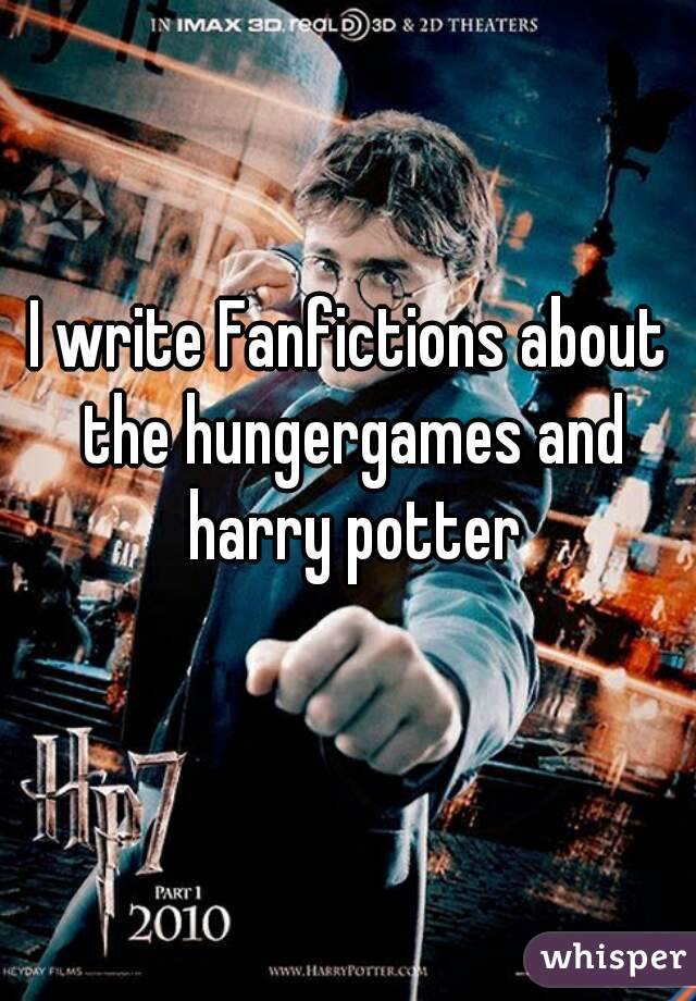 I write Fanfictions about the hungergames and harry potter