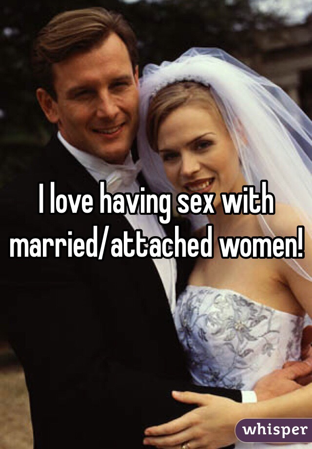 I love having sex with married/attached women!