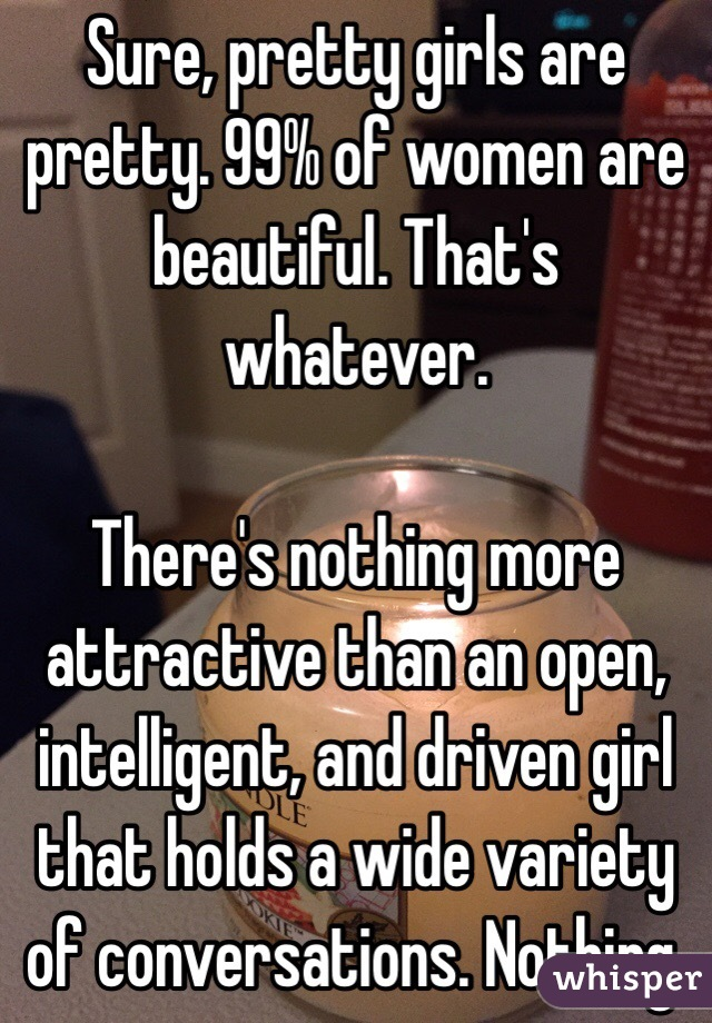 Sure, pretty girls are pretty. 99% of women are beautiful. That's whatever.  There's nothing more attractive than an open, intelligent, and driven girl that holds a wide variety of conversations. Nothing.