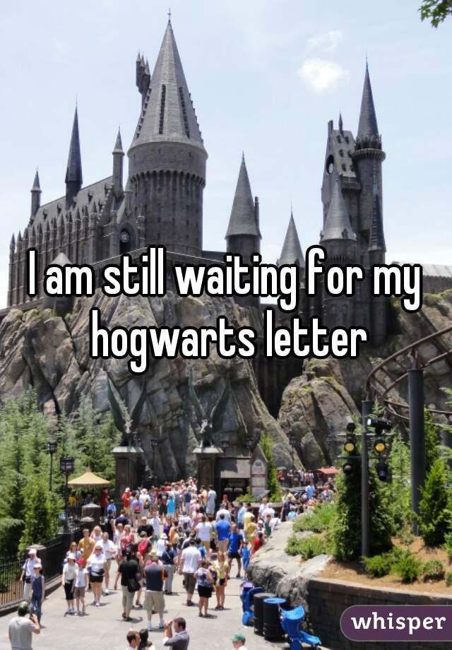 I am still waiting for my hogwarts letter