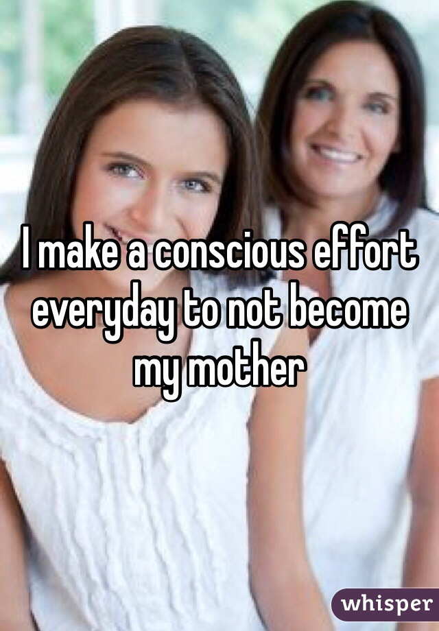 I make a conscious effort everyday to not become my mother
