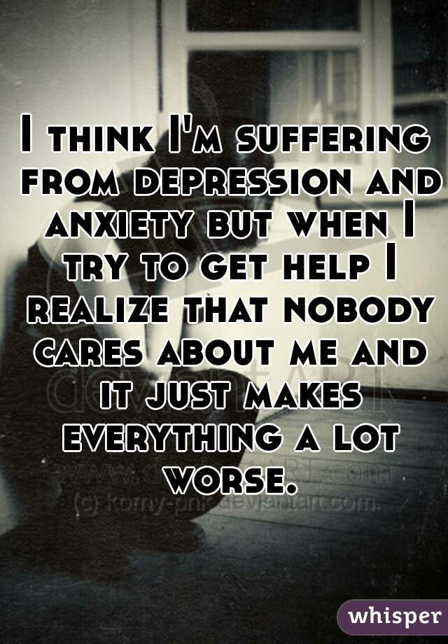 I think I'm suffering from depression and anxiety but when I try to get help I realize that nobody cares about me and it just makes everything a lot worse.