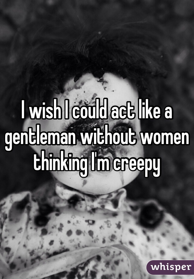 I wish I could act like a gentleman without women thinking I'm creepy