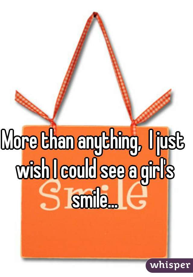 More than anything,  I just wish I could see a girl's smile...