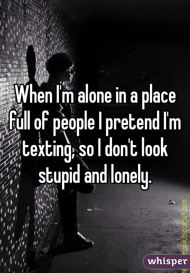 When I'm alone in a place full of people I pretend I'm texting, so I don't look stupid and lonely.
