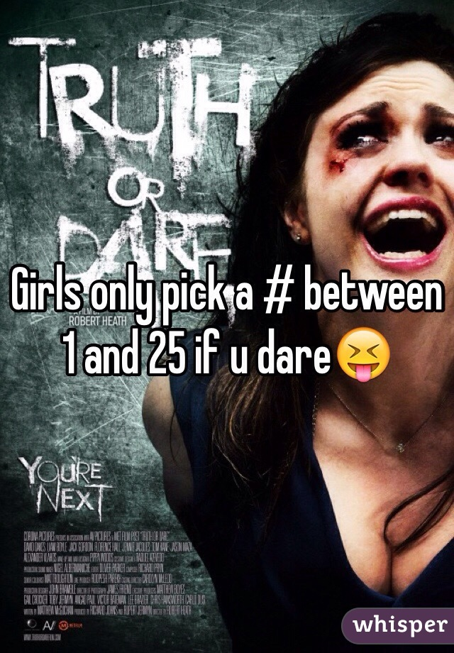 Girls only pick a # between 1 and 25 if u dare😝