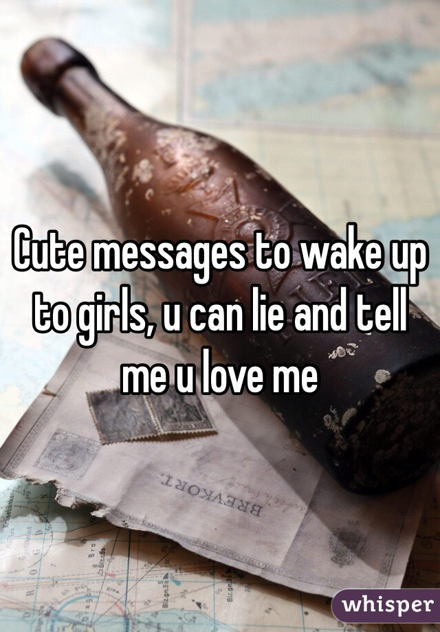 Cute messages to wake up to girls, u can lie and tell me u love me
