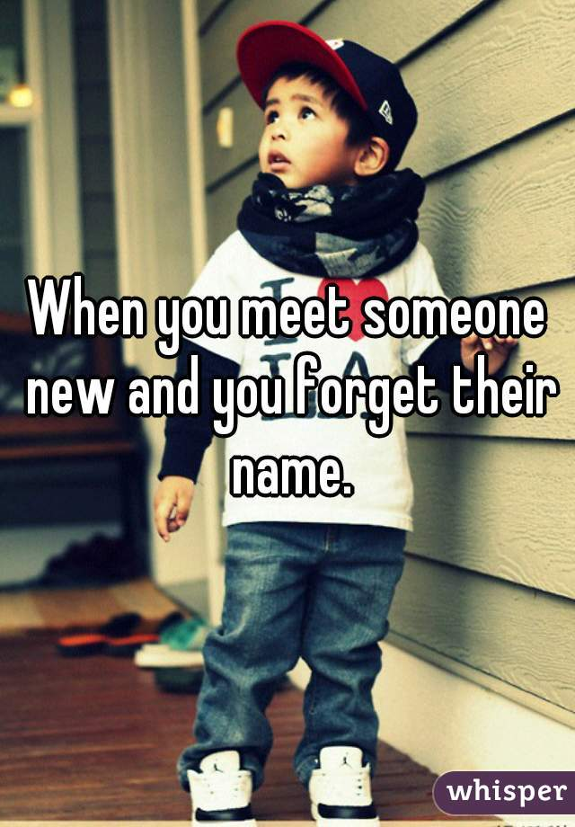 When you meet someone new and you forget their name.