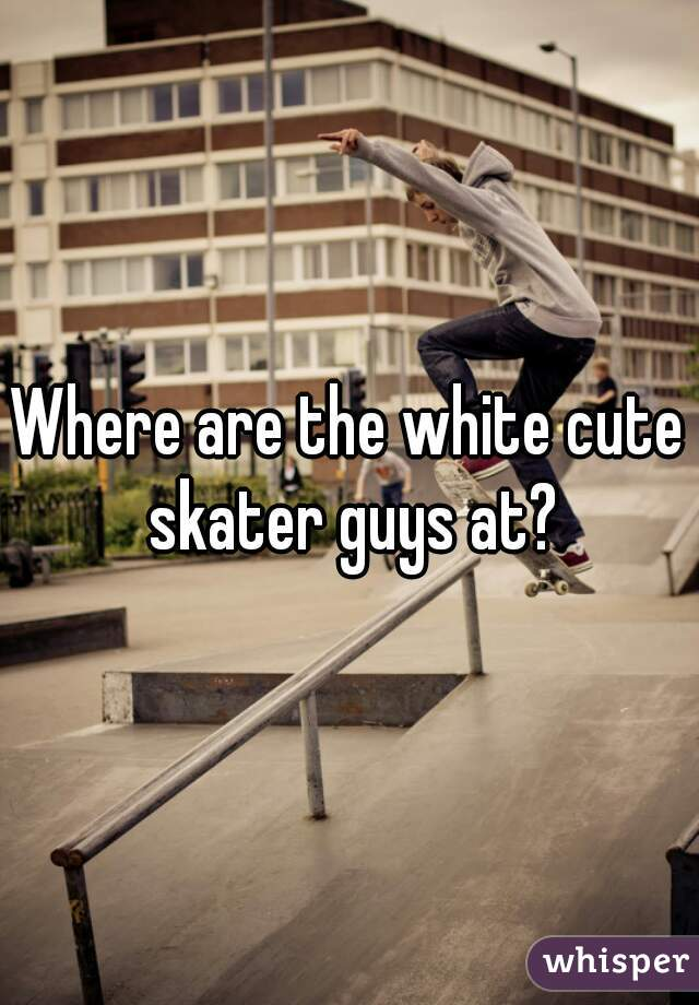 Where are the white cute skater guys at?