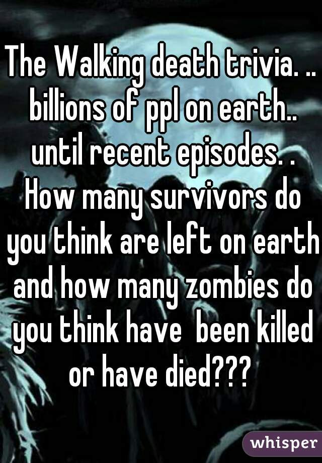 The Walking death trivia. .. billions of ppl on earth.. until recent episodes. . How many survivors do you think are left on earth and how many zombies do you think have  been killed or have died???
