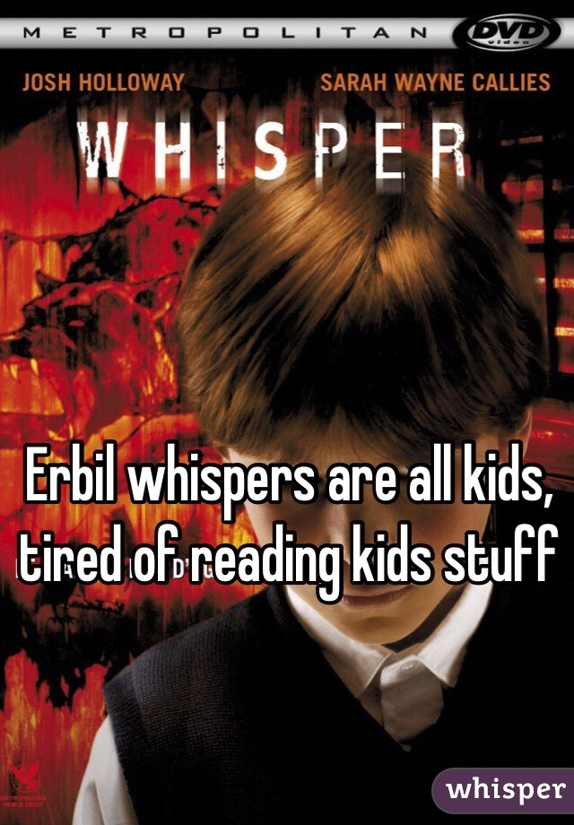 Erbil whispers are all kids, tired of reading kids stuff