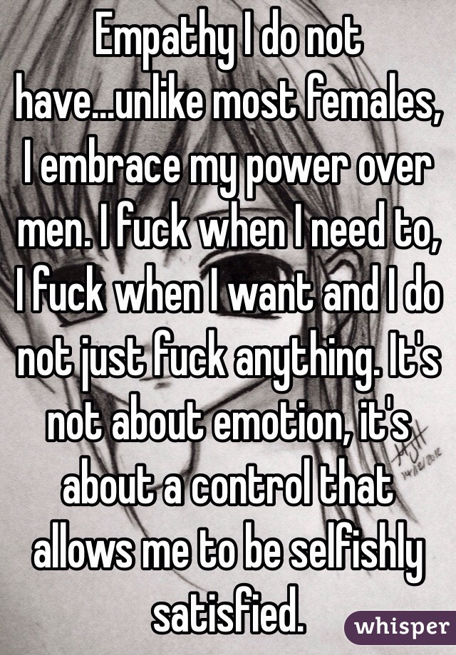 Empathy I do not have...unlike most females, I embrace my power over men. I fuck when I need to, I fuck when I want and I do not just fuck anything. It's not about emotion, it's about a control that allows me to be selfishly satisfied.
