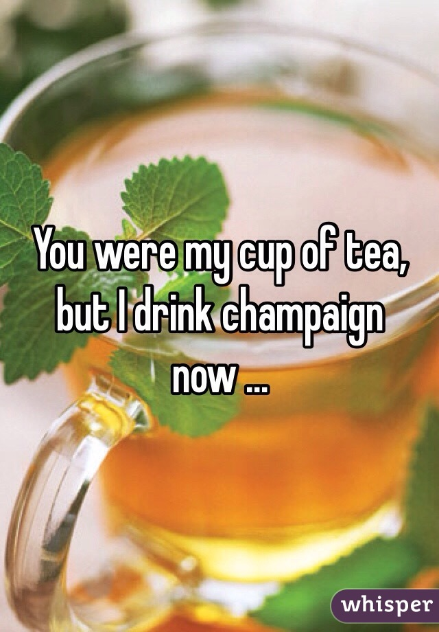 You were my cup of tea, but I drink champaign now ...