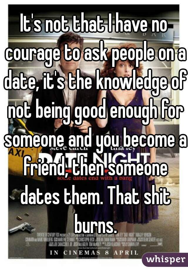 It's not that I have no courage to ask people on a date, it's the knowledge of not being good enough for someone and you become a friend, then someone dates them. That shit burns.