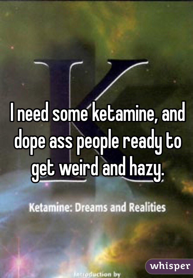 I need some ketamine, and dope ass people ready to get weird and hazy.