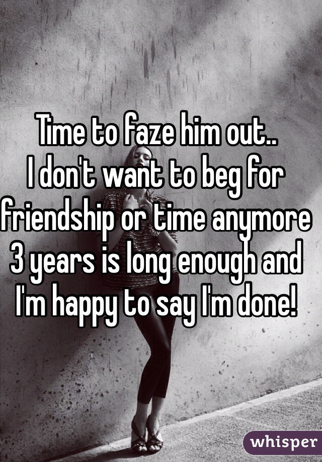 Time to faze him out..  I don't want to beg for friendship or time anymore 3 years is long enough and I'm happy to say I'm done!
