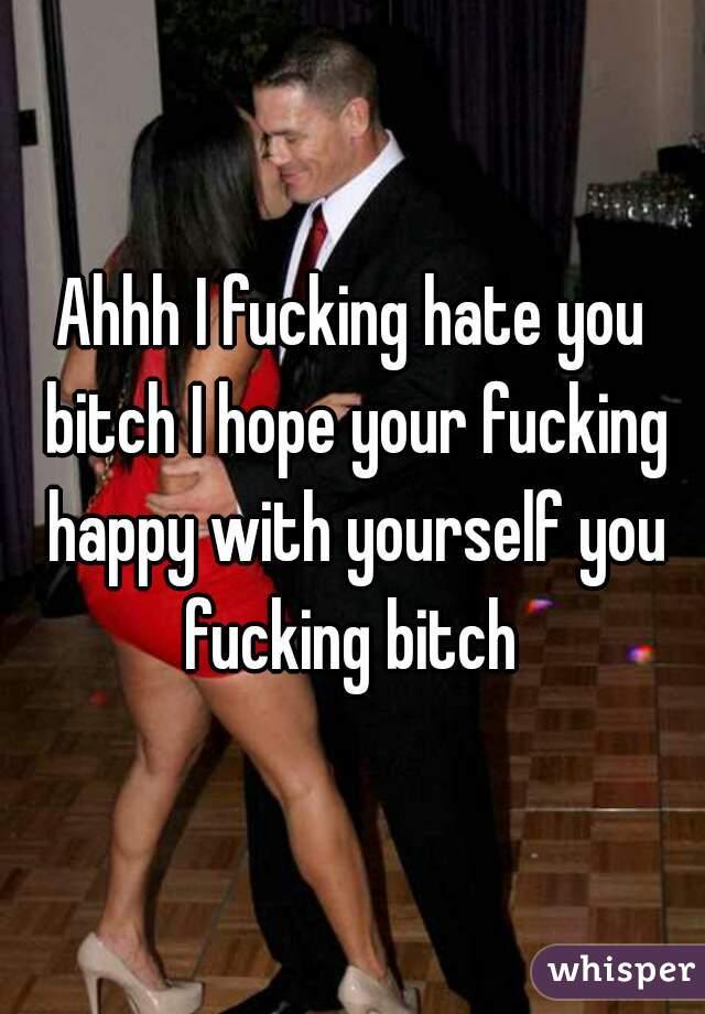 Ahhh I fucking hate you bitch I hope your fucking happy with yourself you fucking bitch