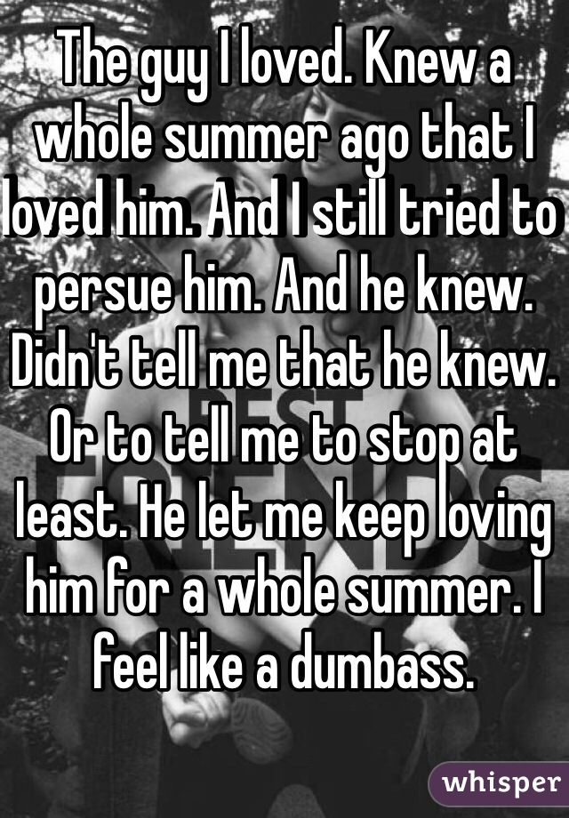 The guy I loved. Knew a whole summer ago that I loved him. And I still tried to persue him. And he knew. Didn't tell me that he knew. Or to tell me to stop at least. He let me keep loving him for a whole summer. I feel like a dumbass.