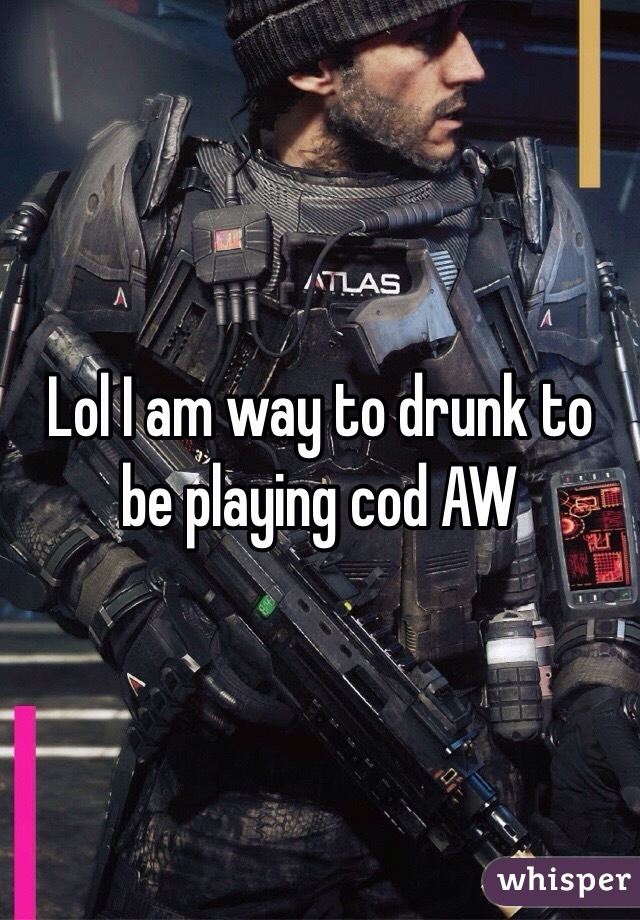 Lol I am way to drunk to be playing cod AW