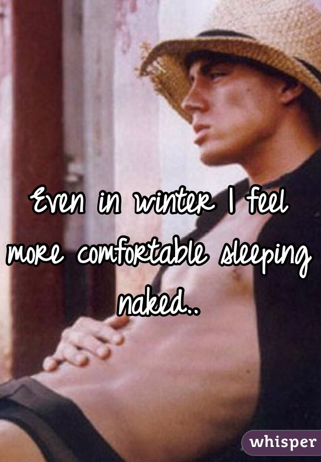 Even in winter I feel more comfortable sleeping naked..