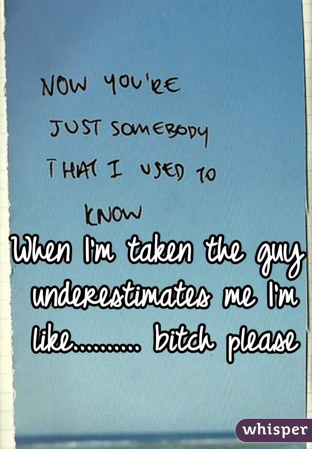 When I'm taken the guy underestimates me I'm like.......... bitch please