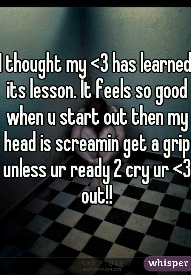 I thought my <3 has learned its lesson. It feels so good when u start out then my head is screamin get a grip unless ur ready 2 cry ur <3 out!!