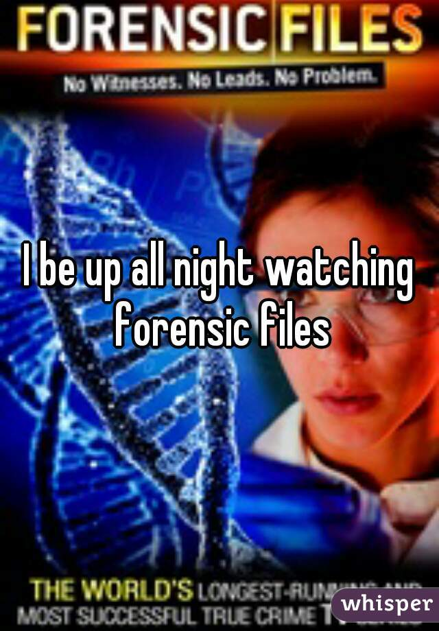 I be up all night watching forensic files