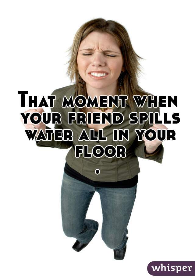 That moment when your friend spills water all in your floor.