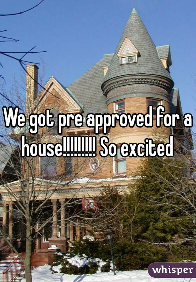 We got pre approved for a house!!!!!!!!! So excited