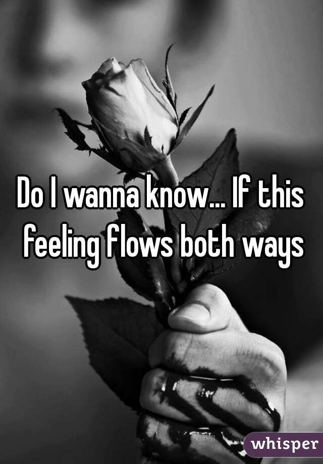 Do I wanna know... If this feeling flows both ways