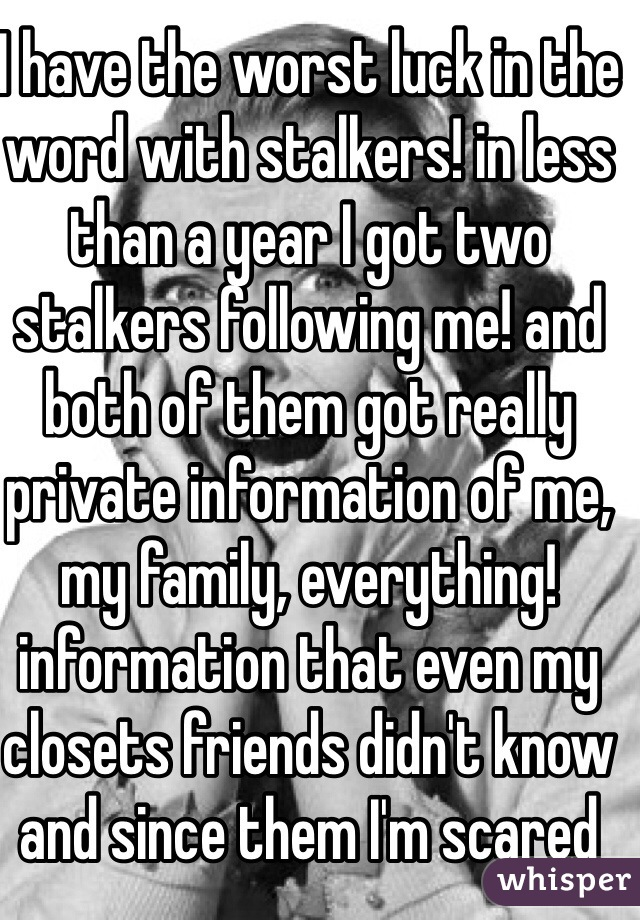 I have the worst luck in the word with stalkers! in less than a year I got two stalkers following me! and both of them got really private information of me, my family, everything! information that even my closets friends didn't know and since them I'm scared