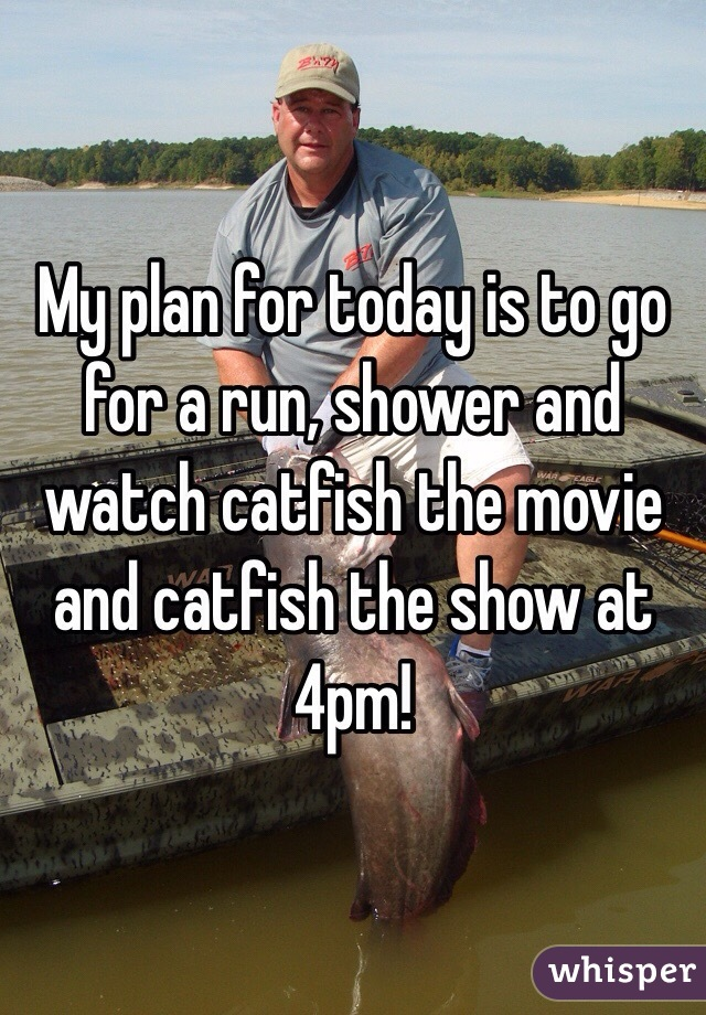 My plan for today is to go for a run, shower and watch catfish the movie and catfish the show at 4pm!