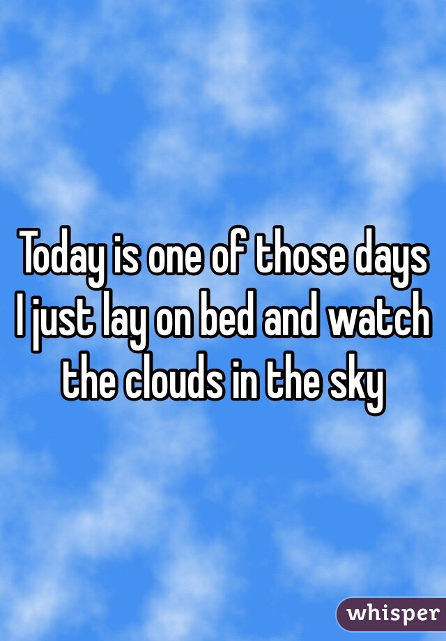 Today is one of those days I just lay on bed and watch the clouds in the sky